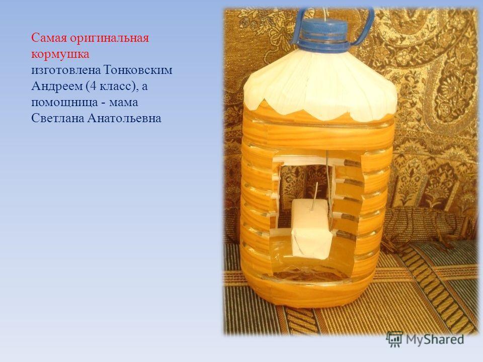 Самая оригинальная кормушка изготовлена Тонковским Андреем (4 класс), а помощница - мама Светлана Анатольевна