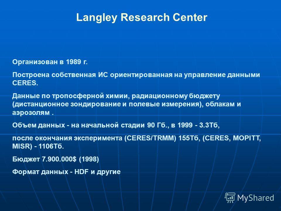 Langley Research Center Организован в 1989 г. Построена собственная ИС ориентированная на управление данными CERES. Данные по тропосферной химии, радиационному бюджету (дистанционное зондирование и полевые измерения), облакам и аэрозолям. Объем данны