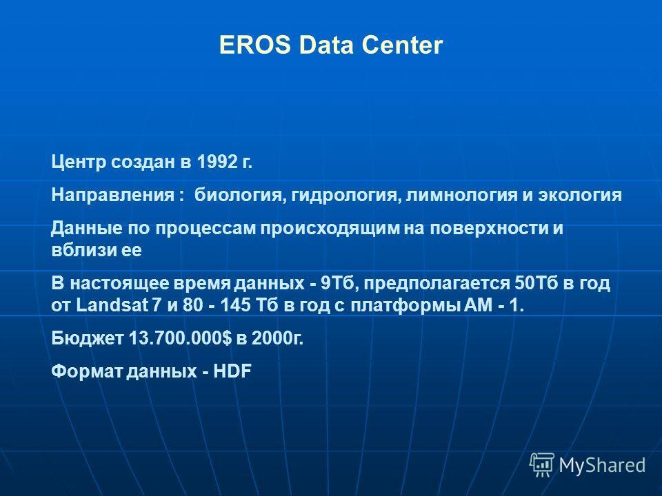 EROS Data Center Центр создан в 1992 г. Направления : биология, гидрология, лимнология и экология Данные по процессам происходящим на поверхности и вблизи ее В настоящее время данных - 9Тб, предполагается 50Тб в год от Landsat 7 и 80 - 145 Тб в год с