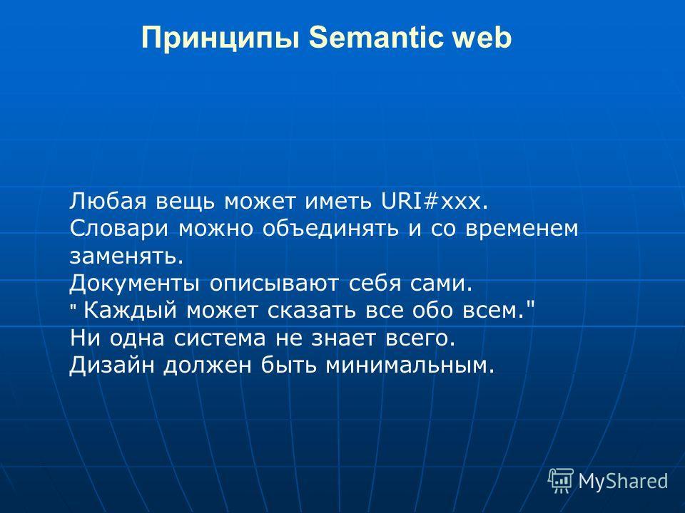 Принципы Semantic web Любая вещь может иметь URI#xxx. Словари можно объединять и со временем заменять. Документы описывают себя сами.  Каждый может сказать все обо всем. Ни одна система не знает всего. Дизайн должен быть минимальным.