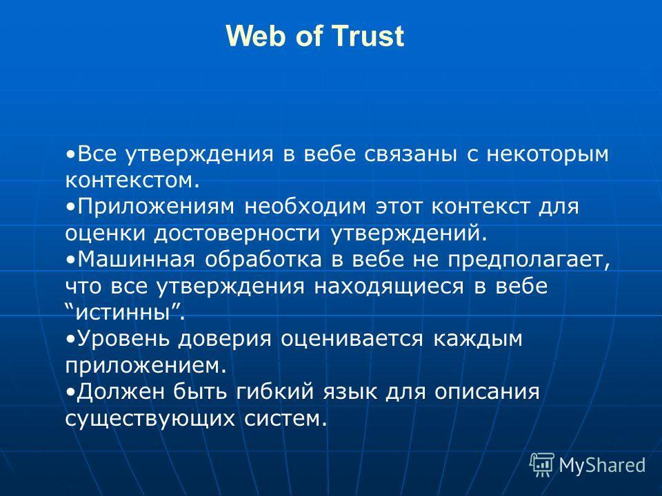 Web of Trust Все утверждения в вебе связаны с некоторым контекстом. Приложениям необходим этот контекст для оценки достоверности утверждений. Машинная обработка в вебе не предполагает, что все утверждения находящиеся в вебеистинны. Уровень доверия оц