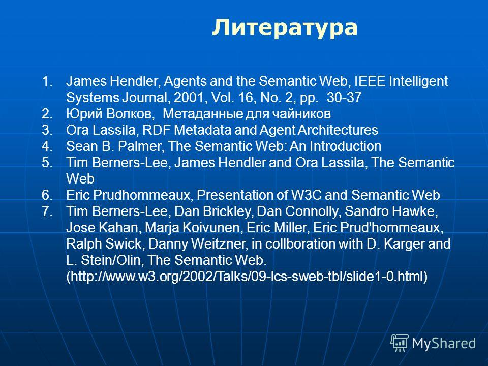 1.James Hendler, Agents and the Semantic Web, IEEE Intelligent Systems Journal, 2001, Vol. 16, No. 2, pp. 30-37 2.Юрий Волков, Метаданные для чайников 3.Ora Lassila, RDF Metadata and Agent Architectures 4.Sean B. Palmer, The Semantic Web: An Introduc