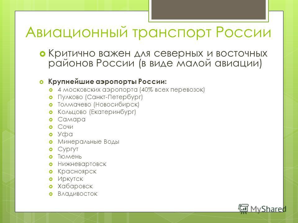 Авиационный транспорт России Критично важен для северных и восточных районов России (в виде малой авиации) Крупнейшие аэропорты России: 4 московских аэропорта (40% всех перевозок) Пулково (Санкт-Петербург) Толмачево (Новосибирск) Кольцово (Екатеринбу