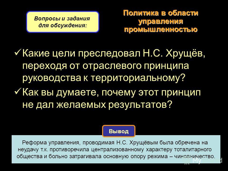 Политика в области управления промышленностью Какие цели преследовал Н.С. Хрущёв, переходя от отраслевого принципа руководства к территориальному? Как вы думаете, почему этот принцип не дал желаемых результатов? Вопросы и задания для обсуждения: Рефо