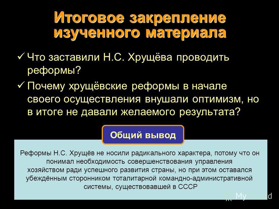 Итоговое закрепление изученного материала Что заставили Н.С. Хрущёва проводить реформы? Почему хрущёвские реформы в начале своего осуществления внушали оптимизм, но в итоге не давали желаемого результата? Реформы Н.С. Хрущёв не носили радикального ха