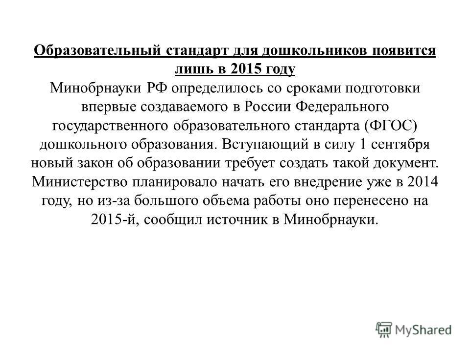 Образовательный стандарт для дошкольников появится лишь в 2015 году Минобрнауки РФ определилось со сроками подготовки впервые создаваемого в России Федерального государственного образовательного стандарта (ФГОС) дошкольного образования. Вступающий в
