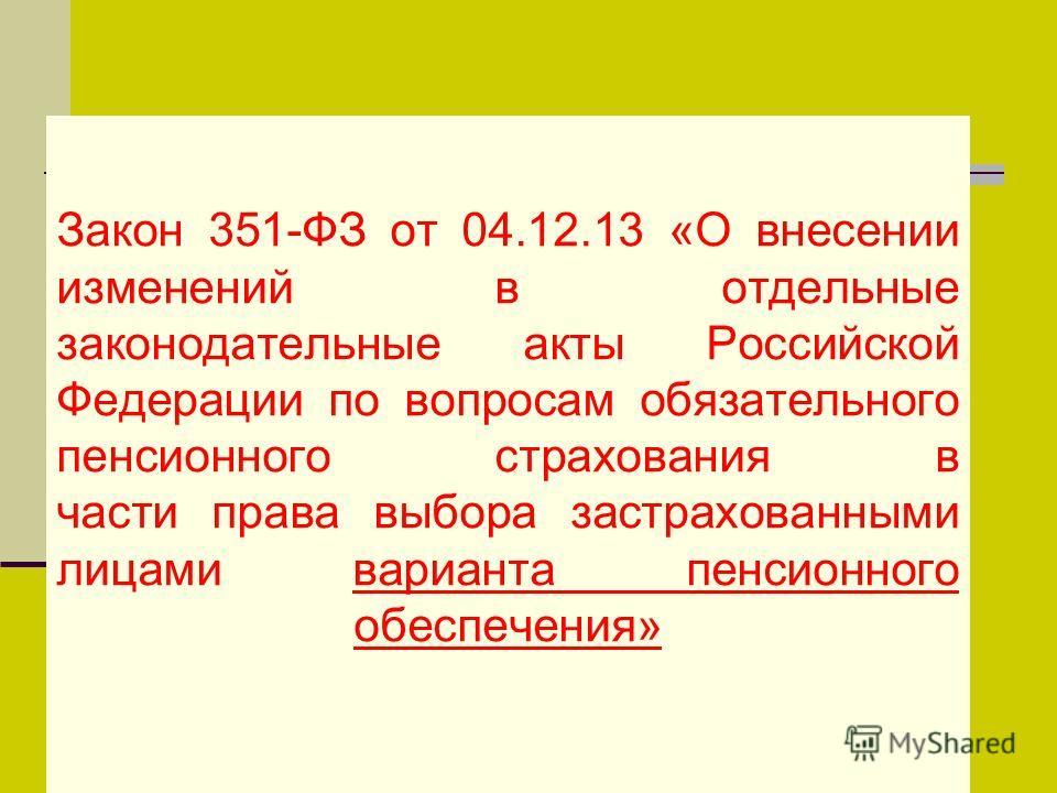 Закон 351-ФЗ от 04.12.13 «О внесении изменений в отдельные законодательные акты Российской Федерации по вопросам обязательного пенсионного страхования в части права выбора застрахованными лицами варианта пенсионного обеспечения»