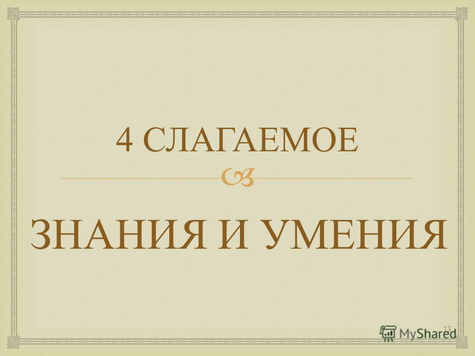 4 СЛАГАЕМОЕ ЗНАНИЯ И УМЕНИЯ 13