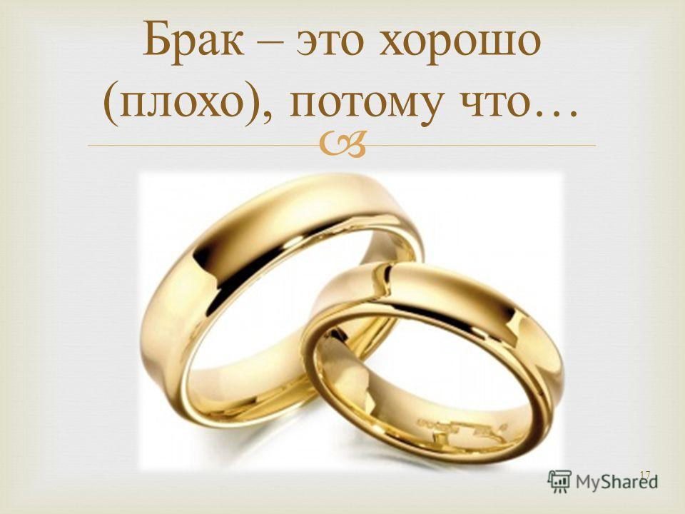 17 Брак – это хорошо ( плохо ), потому что …