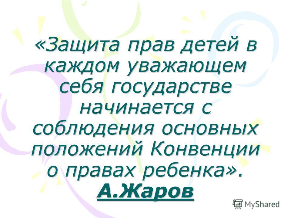 «Защита прав детей в каждом уважающем себя государстве начинается с соблюдения основных положений Конвенции о правах ребенка». А.Жаров