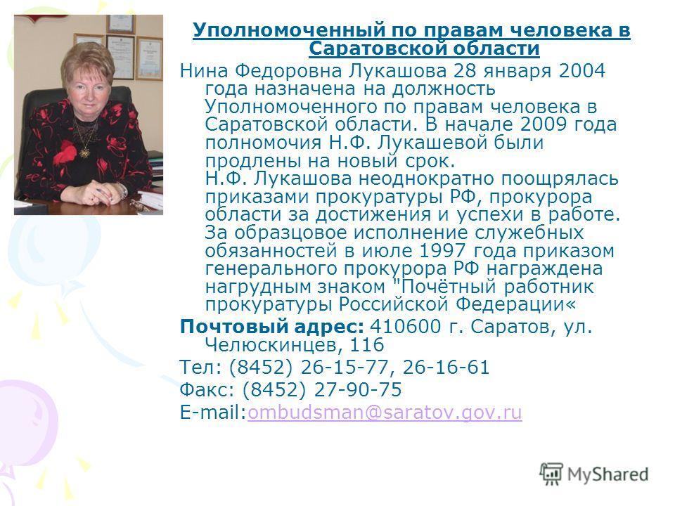 Уполномоченный по правам человека в Саратовской области Нина Федоровна Лукашова 28 января 2004 года назначена на должность Уполномоченного по правам человека в Саратовской области. В начале 2009 года полномочия Н.Ф. Лукашевой были продлены на новый с