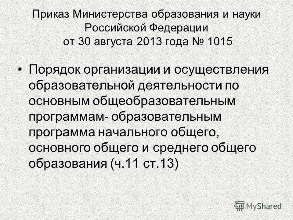 Приказ Министерства образования и науки Российской Федерации от 30 августа 2013 года 1015 Порядок организации и осуществления образовательной деятельности по основным общеобразовательным программам- образовательным программа начального общего, основн