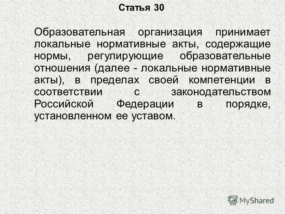 Статья 30 Образовательная организация принимает локальные нормативные акты, содержащие нормы, регулирующие образовательные отношения (далее - локальные нормативные акты), в пределах своей компетенции в соответствии с законодательством Российской Феде