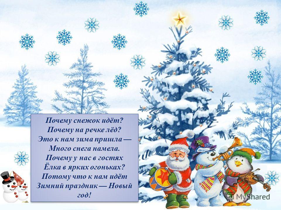 Почему снежок идёт? Почему на речке лёд? Это к нам зима пришла Много снега намела. Почему у нас в гостях Ёлка в ярких огоньках? Потому что к нам идёт Зимний праздник Новый год! Почему снежок идёт? Почему на речке лёд? Это к нам зима пришла Много снег