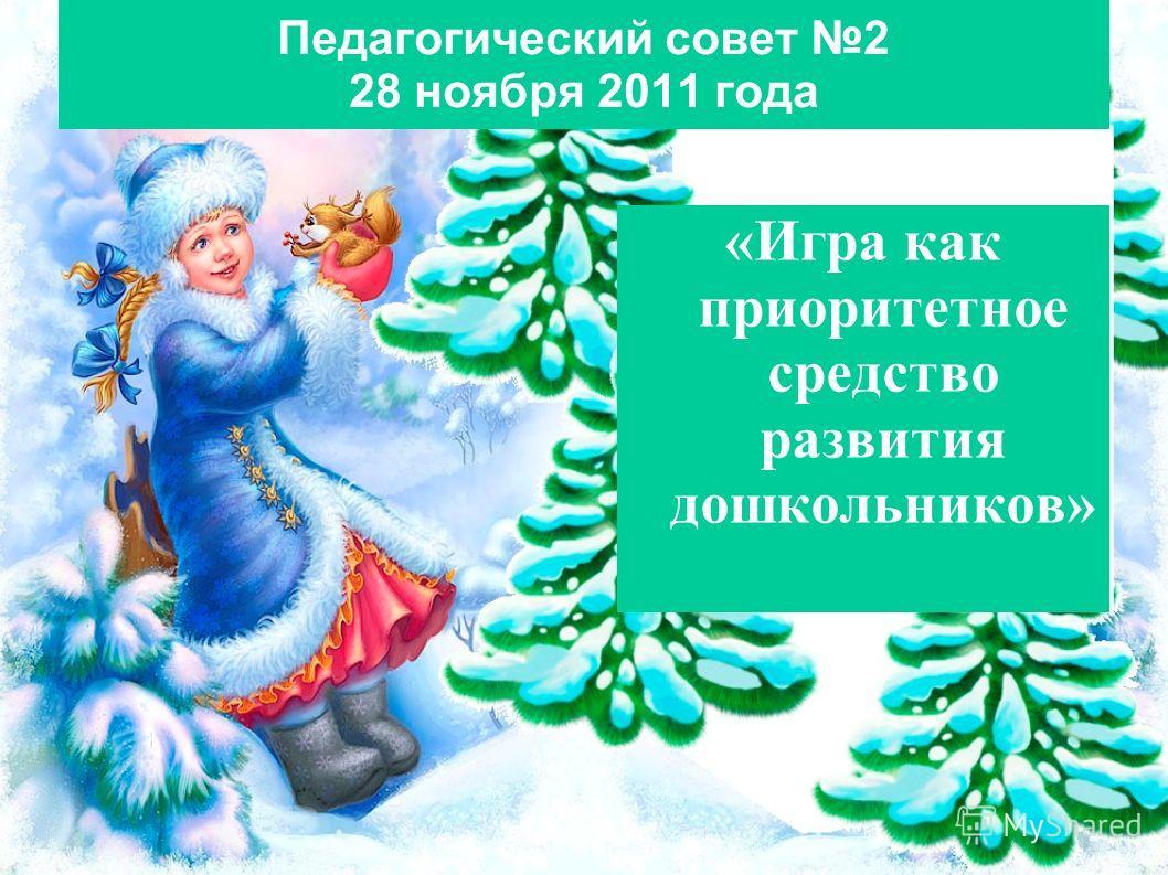 Педагогический совет 2 28 ноября 2011 года «Игра как приоритетное средство развития дошкольников»