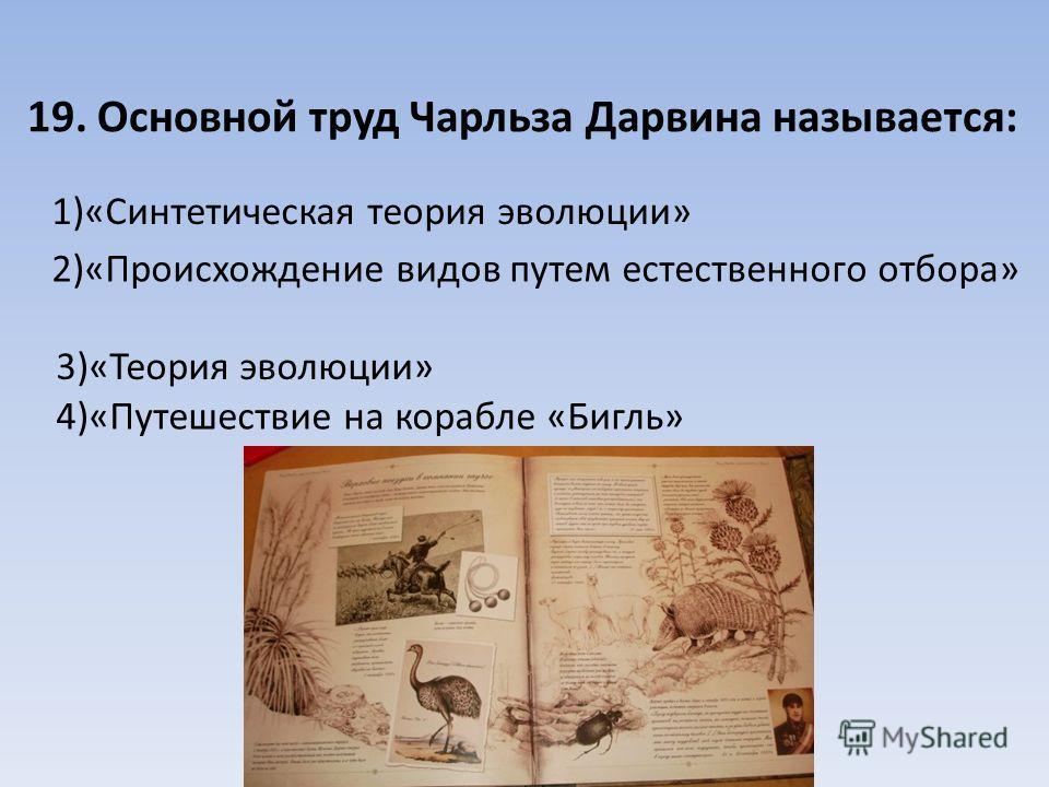 19. Основной труд Чарльза Дарвина называется: 1)«Синтетическая теория эволюции» 2)«Происхождение видов путем естественного отбора» 3)«Теория эволюции» 4)«Путешествие на корабле «Бигль»