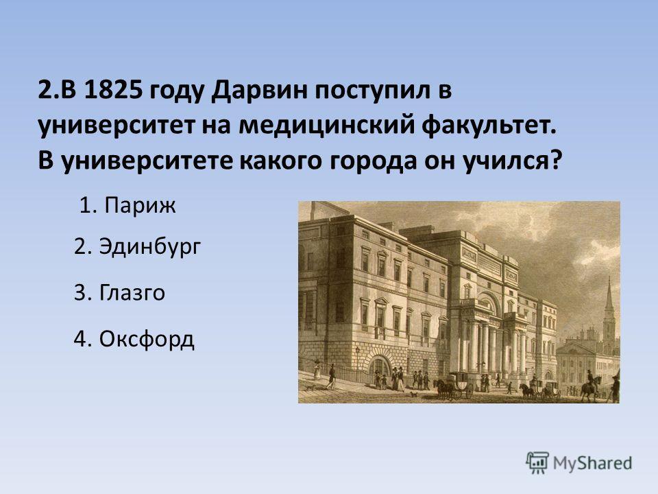 2.В 1825 году Дарвин поступил в университет на медицинский факультет. В университете какого города он учился? 1. Париж 2. Эдинбург 3. Глазго 4. Оксфорд