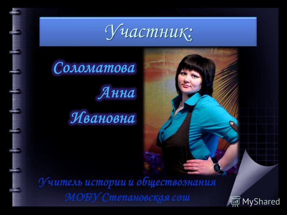 Участник:Участник: Учитель истории и обществознания МОБУ Степановская сош