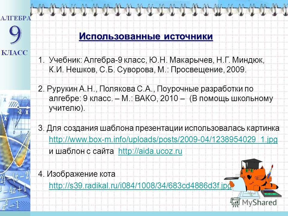 Использованные источники 1.Учебник: Алгебра-9 класс, Ю.Н. Макарычев, Н.Г. Миндюк, К.И. Нешков, С.Б. Суворова, М.: Просвещение, 2009. 2. Рурукин А.Н., Полякова С.А., Поурочные разработки по алгебре: 9 класс. – М.: ВАКО, 2010 – (В помощь школьному учит