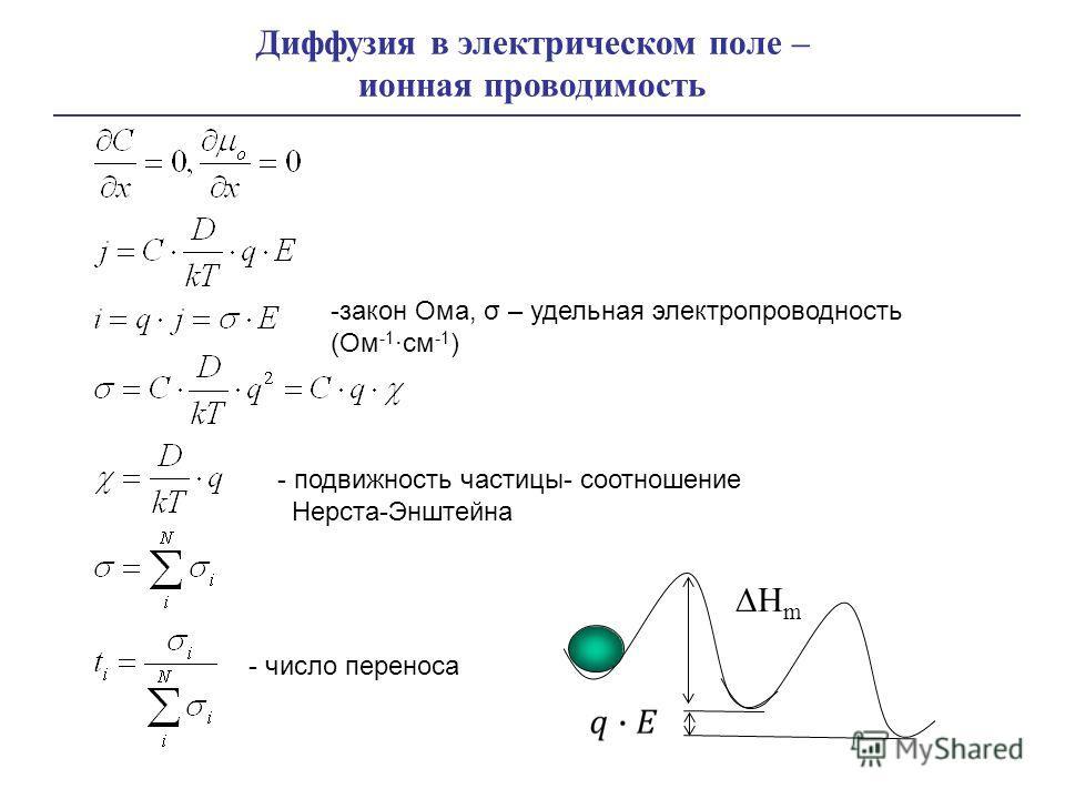 Диффузия в электрическом поле – ионная проводимость -закон Ома, σ – удельная электропроводность (Ом -1 ·см -1 ) - подвижность частицы- соотношение Нерста-Энштейна - число переноса H m