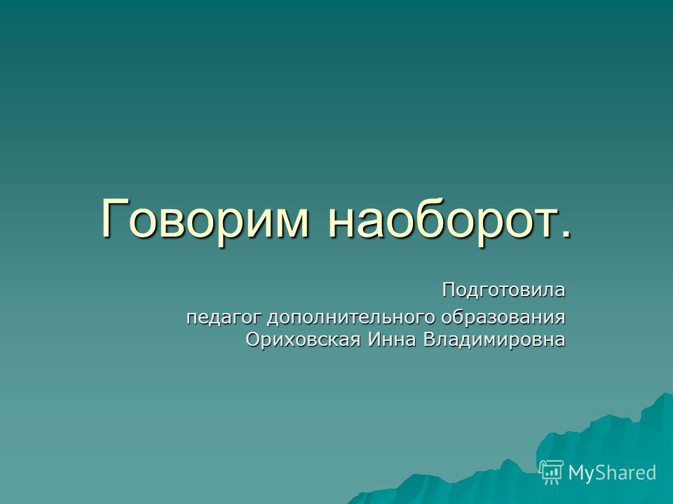 Говорим наоборот. Подготовила педагог дополнительного образования Ориховская Инна Владимировна