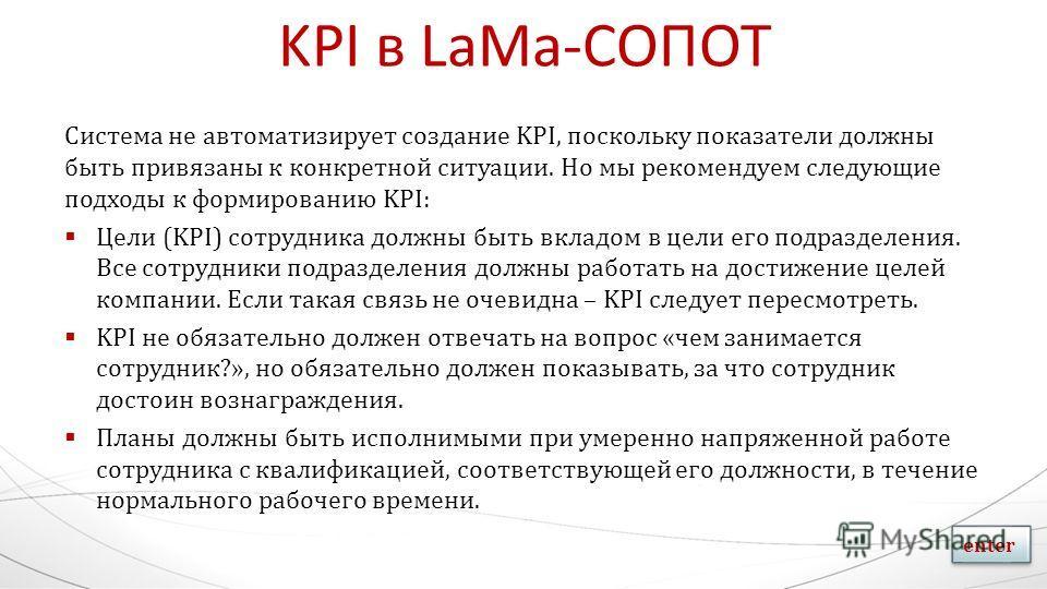 KPI в LaMa-СОПОТ Система не автоматизирует создание KPI, поскольку показатели должны быть привязаны к конкретной ситуации. Но мы рекомендуем следующие подходы к формированию KPI: Цели (KPI) сотрудника должны быть вкладом в цели его подразделения. Все
