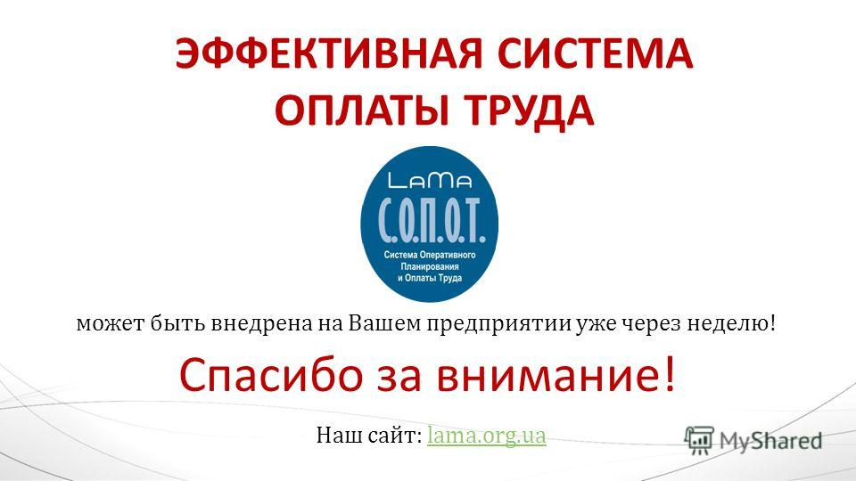 ЭФФЕКТИВНАЯ СИСТЕМА ОПЛАТЫ ТРУДА может быть внедрена на Вашем предприятии уже через неделю! Спасибо за внимание! Наш сайт: lama.org.ualama.org.ua