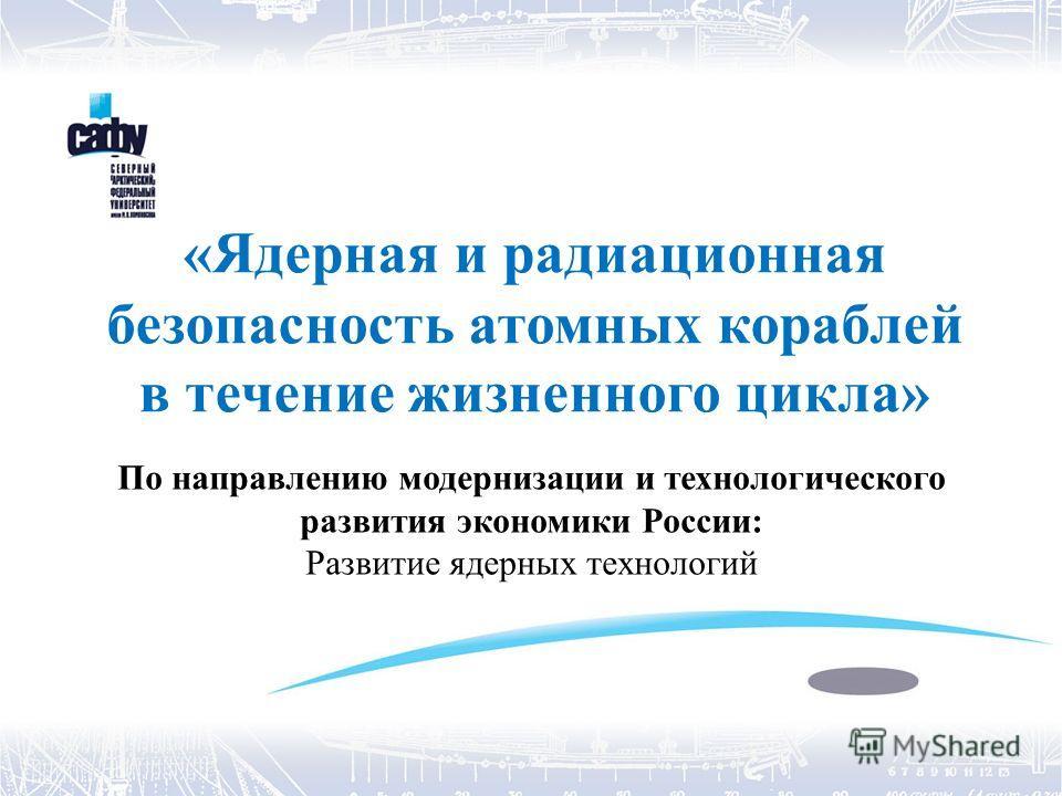 «Ядерная и радиационная безопасность атомных кораблей в течение жизненного цикла» По направлению модернизации и технологического развития экономики России: Развитие ядерных технологий