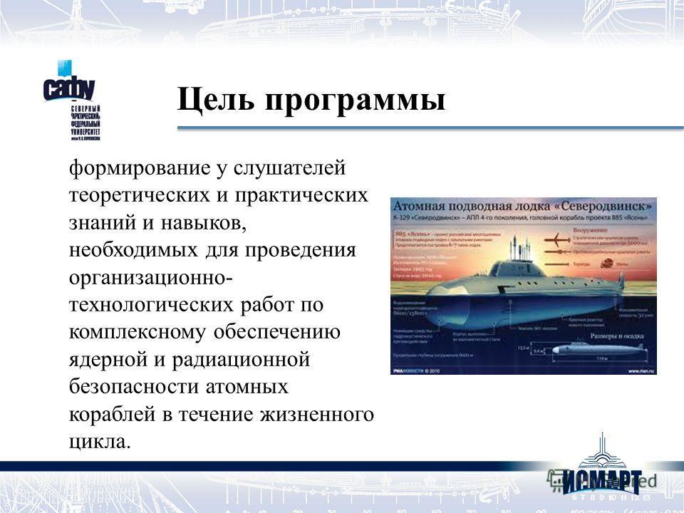 Цель программы формирование у слушателей теоретических и практических знаний и навыков, необходимых для проведения организационно- технологических работ по комплексному обеспечению ядерной и радиационной безопасности атомных кораблей в течение жизнен