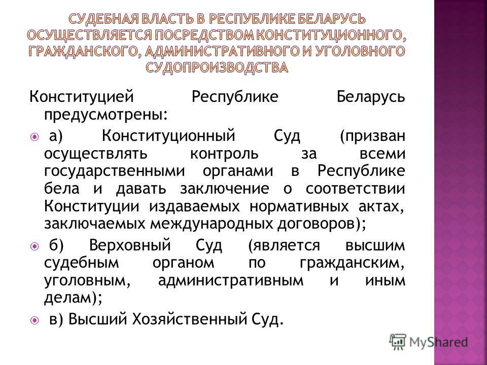 Конституцией Республике Беларусь предусмотрены: а) Конституционный Суд (призван осуществлять контроль за всеми государственными органами в Республике бела и давать заключение о соответствии Конституции издаваемых нормативных актах, заключаемых междун