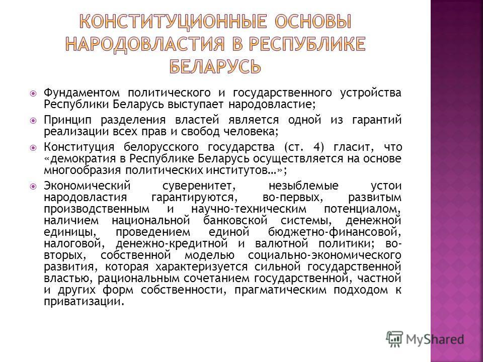 Фундаментом политического и государственного устройства Республики Беларусь выступает народовластие; Принцип разделения властей является одной из гарантий реализации всех прав и свобод человека; Конституция белорусского государства (ст. 4) гласит, чт