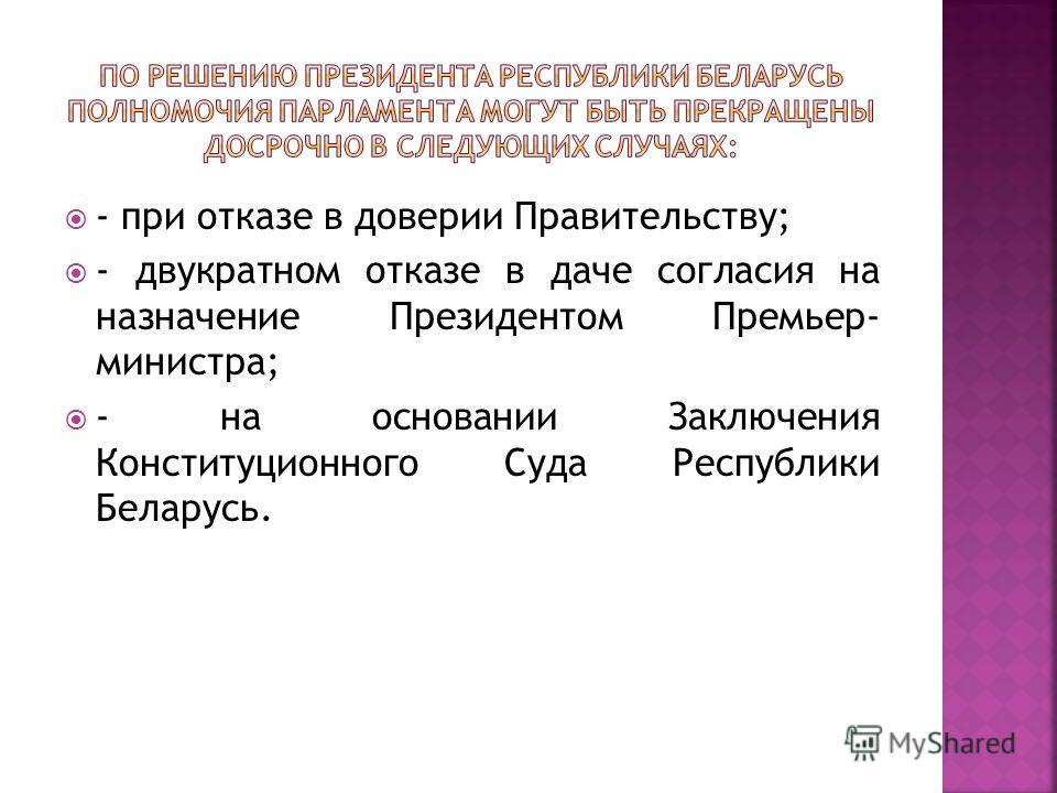 - при отказе в доверии Правительству; - двукратном отказе в даче согласия на назначение Президентом Премьер- министра; - на основании Заключения Конституционного Суда Республики Беларусь.