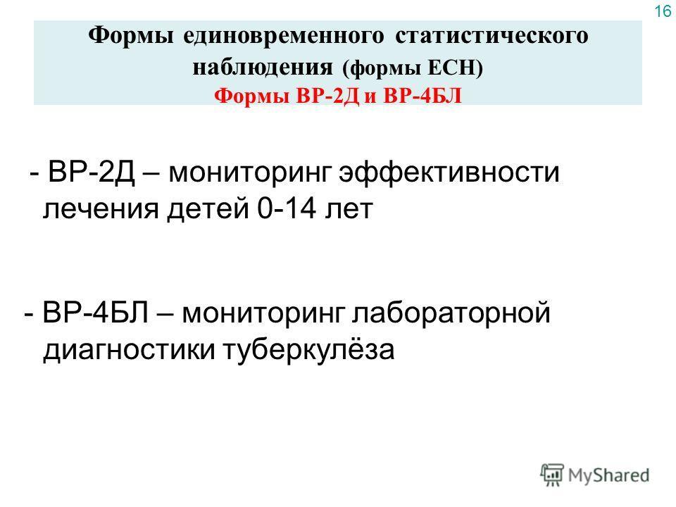 - ВР-2Д – мониторинг эффективности лечения детей 0-14 лет - ВР-4БЛ – мониторинг лабораторной диагностики туберкулёза Формы единовременного статистического наблюдения (формы ЕСН) Формы ВР-2Д и ВР-4БЛ 16