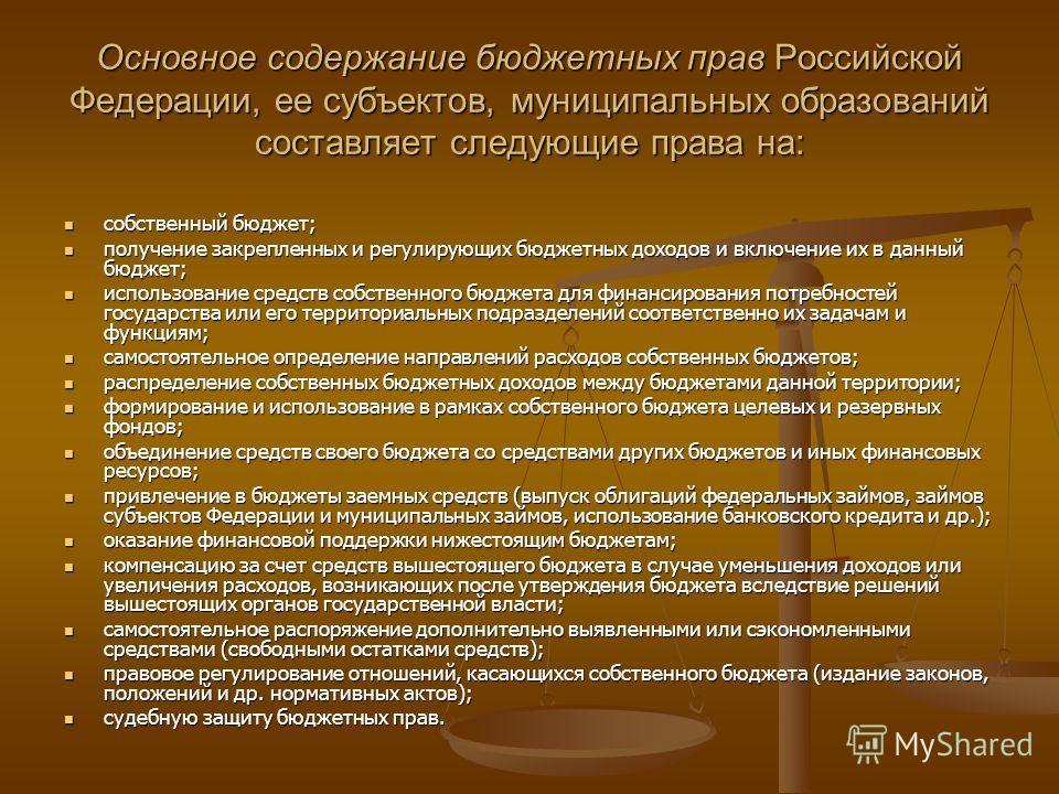 Основное содержание бюджетных прав Российской Федерации, ее субъектов, муниципальных образований составляет следующие права на: собственный бюджет; собственный бюджет; получение закрепленных и регулирующих бюджетных доходов и включение их в данный бю