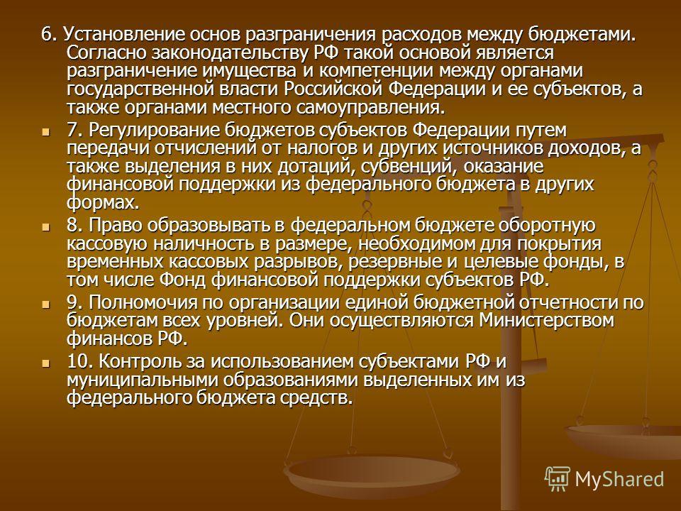 6. Установление основ разграничения расходов между бюджетами. Согласно законодательству РФ такой основой является разграничение имущества и компетенции между органами государственной власти Российской Федерации и ее субъектов, а также органами местно
