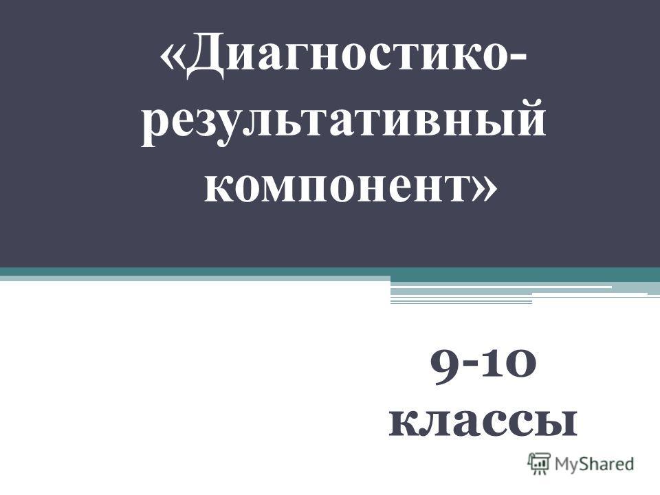 «Диагностико- результативный компонент» 9-10 классы