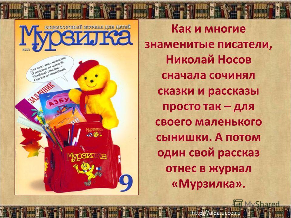 Как и многие знаменитые писатели, Николай Носов сначала сочинял сказки и рассказы просто так – для своего маленького сынишки. А потом один свой рассказ отнес в журнал «Мурзилка».