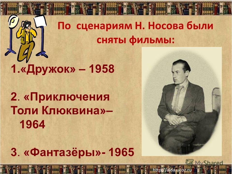 По сценариям Н. Носова были сняты фильмы: 1.«Дружок» – 1958 2. «Приключения Толи Клюквина»– 1964 3. «Фантазёры»- 1965