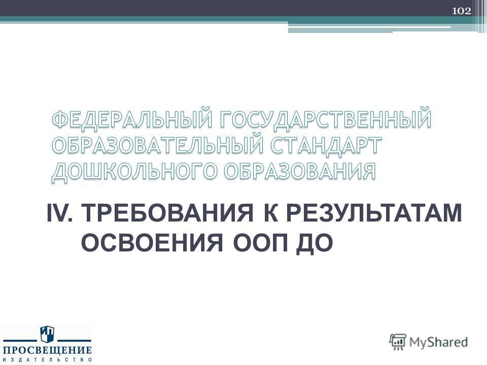 IV. ТРЕБОВАНИЯ К РЕЗУЛЬТАТАМ ОСВОЕНИЯ ООП ДО 102