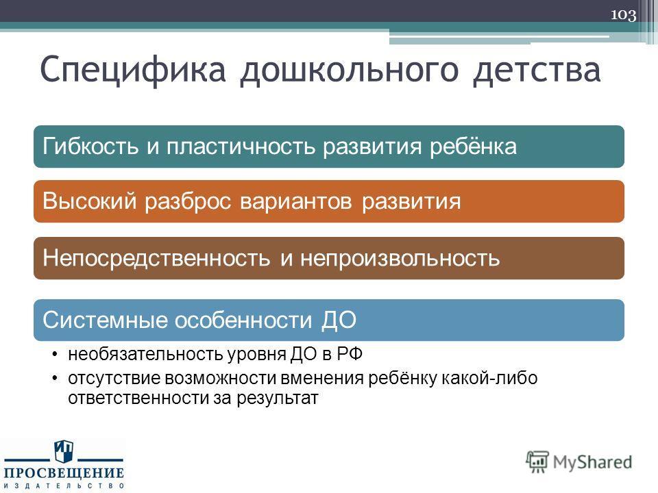 Специфика дошкольного детства 103 Гибкость и пластичность развития ребёнка Высокий разброс вариантов развития Непосредственность и непроизвольность Системные особенности ДО необязательность уровня ДО в РФ отсутствие возможности вменения ребёнку какой