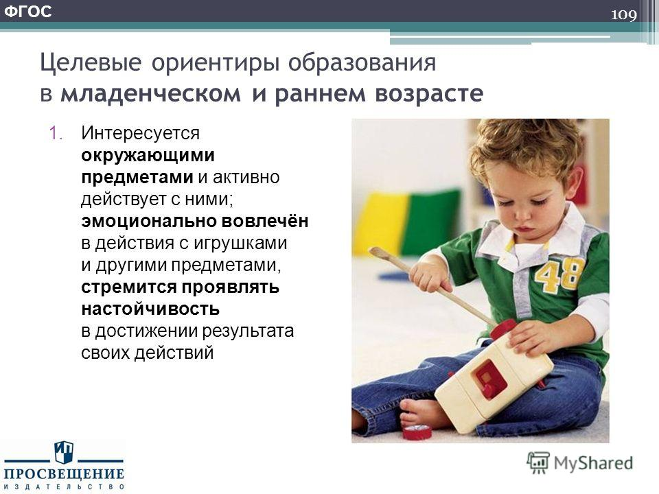 Целевые ориентиры образования в младенческом и раннем возрасте 1.Интересуется окружающими предметами и активно действует с ними; эмоционально вовлечён в действия с игрушками и другими предметами, стремится проявлять настойчивость в достижении результ