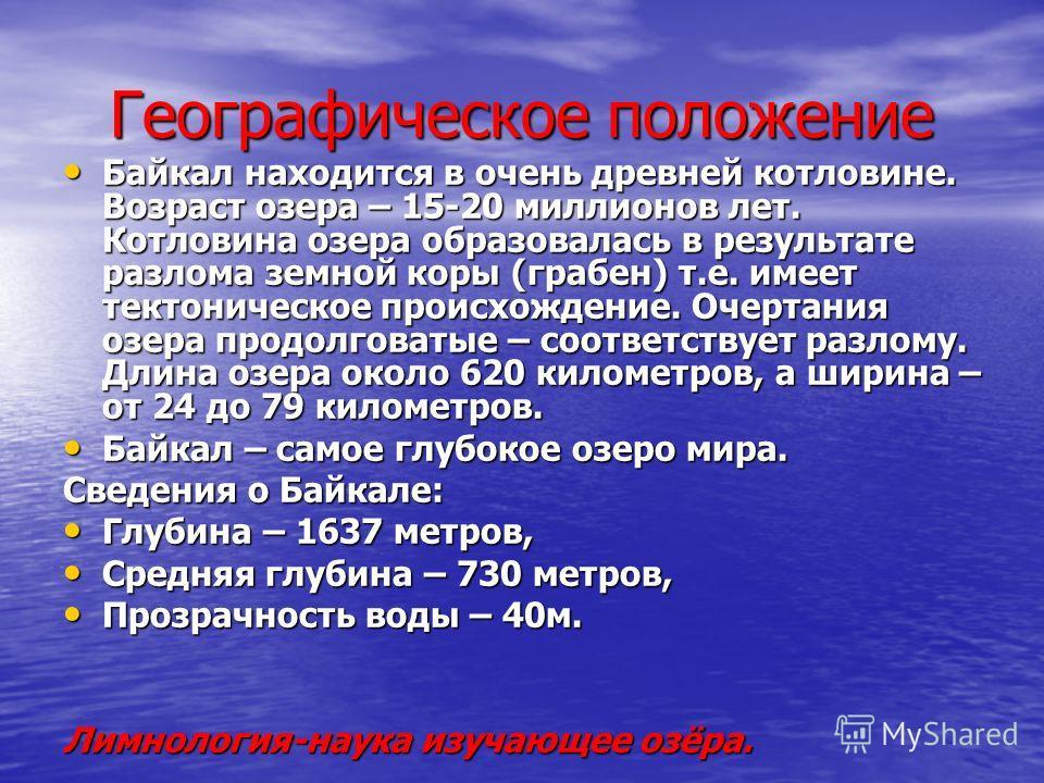 Географическое положение Байкал находится в очень древней котловине. Возраст озера – 15-20 миллионов лет. Котловина озера образовалась в результате разлома земной коры (грабен) т.е. имеет тектоническое происхождение. Очертания озера продолговатые – с