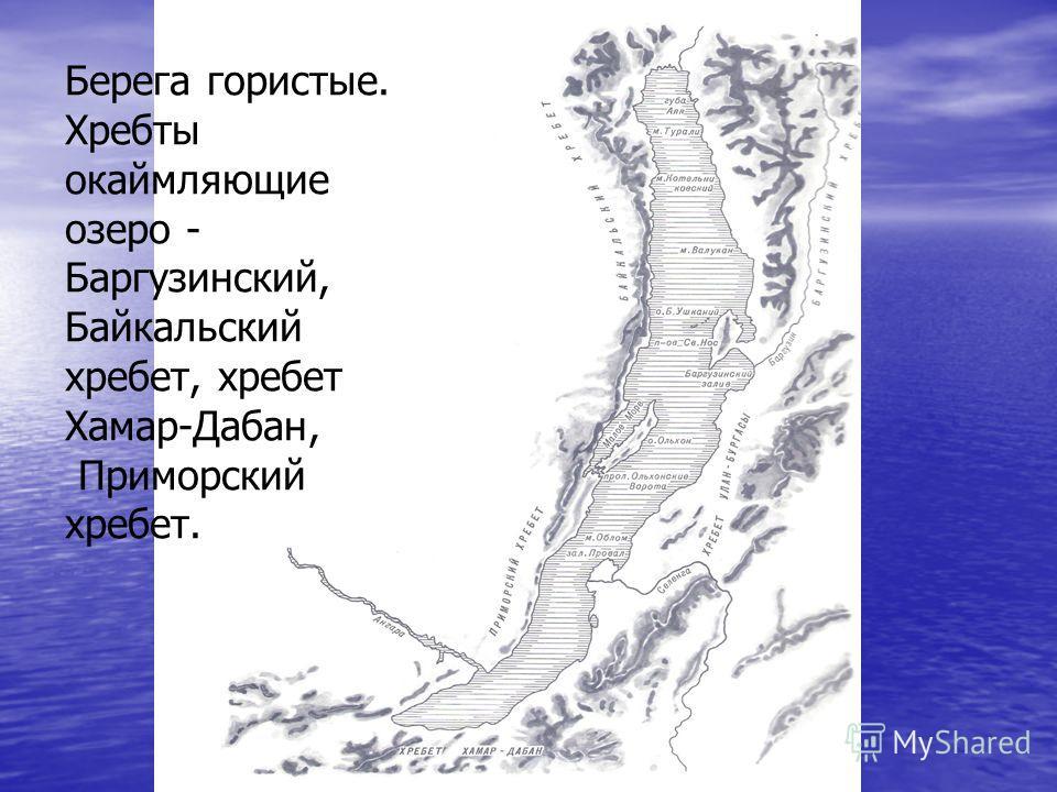 Берега гористые. Хребты окаймляющие озеро - Баргузинский, Байкальский хребет, хребет Хамар-Дабан, Приморский хребет.