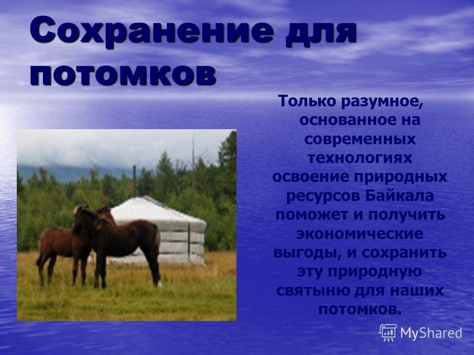 Сохранение для потомков Только разумное, основанное на современных технологиях освоение природных ресурсов Байкала поможет и получить экономические выгоды, и сохранить эту природную святыню для наших потомков.