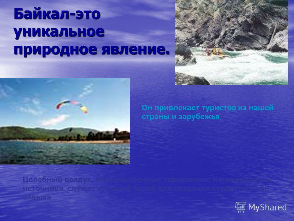 Байкал-это уникальное природное явление. Он привлекает туристов из нашей страны и зарубежья. Целебный воздух, многочисленные термальные и минеральные источники служат хорошей базой для создания курортов и зон отдыха