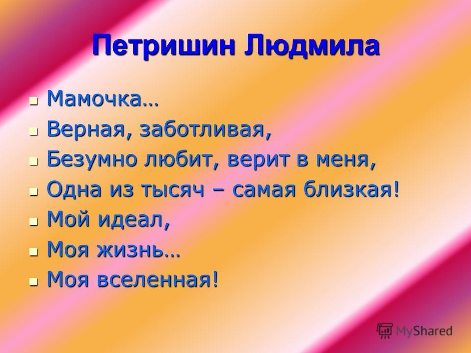 Петришин Людмила Мамочка… Мамочка… Верная, заботливая, Верная, заботливая, Безумно любит, верит в меня, Безумно любит, верит в меня, Одна из тысяч – самая близкая! Одна из тысяч – самая близкая! Мой идеал, Мой идеал, Моя жизнь… Моя жизнь… Моя вселенн