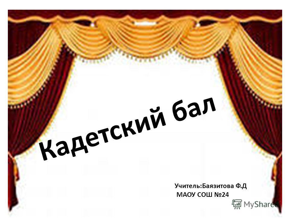 Кадетский бал Учитель:Баязитова Ф.Д МАОУ СОШ 24