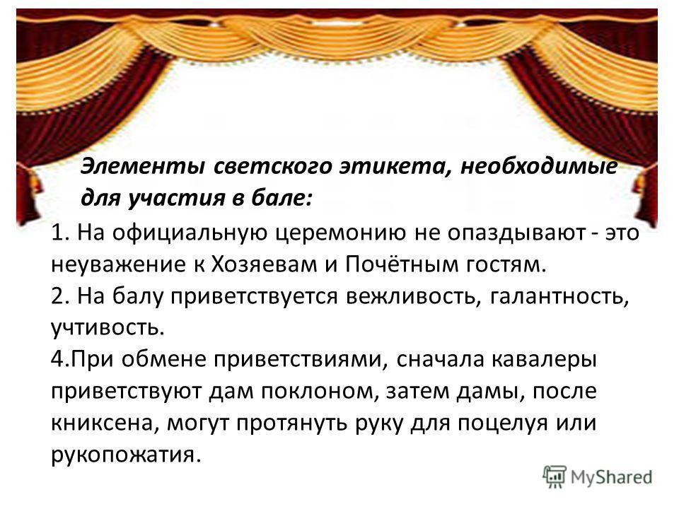Элементы светского этикета, необходимые для участия в бале: 1. На официальную церемонию не опаздывают - это неуважение к Хозяевам и Почётным гостям. 2. На балу приветствуется вежливость, галантность, учтивость. 4.При обмене приветствиями, сначала кав