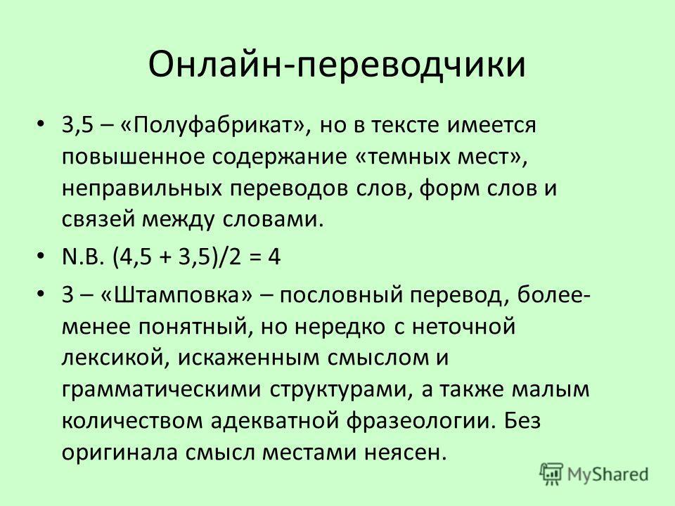 Онлайн-переводчики 3,5 – «Полуфабрикат», но в тексте имеется повышенное содержание «темных мест», неправильных переводов слов, форм слов и связей между словами. N.B. (4,5 + 3,5)/2 = 4 3 – «Штамповка» – пословный перевод, более- менее понятный, но нер