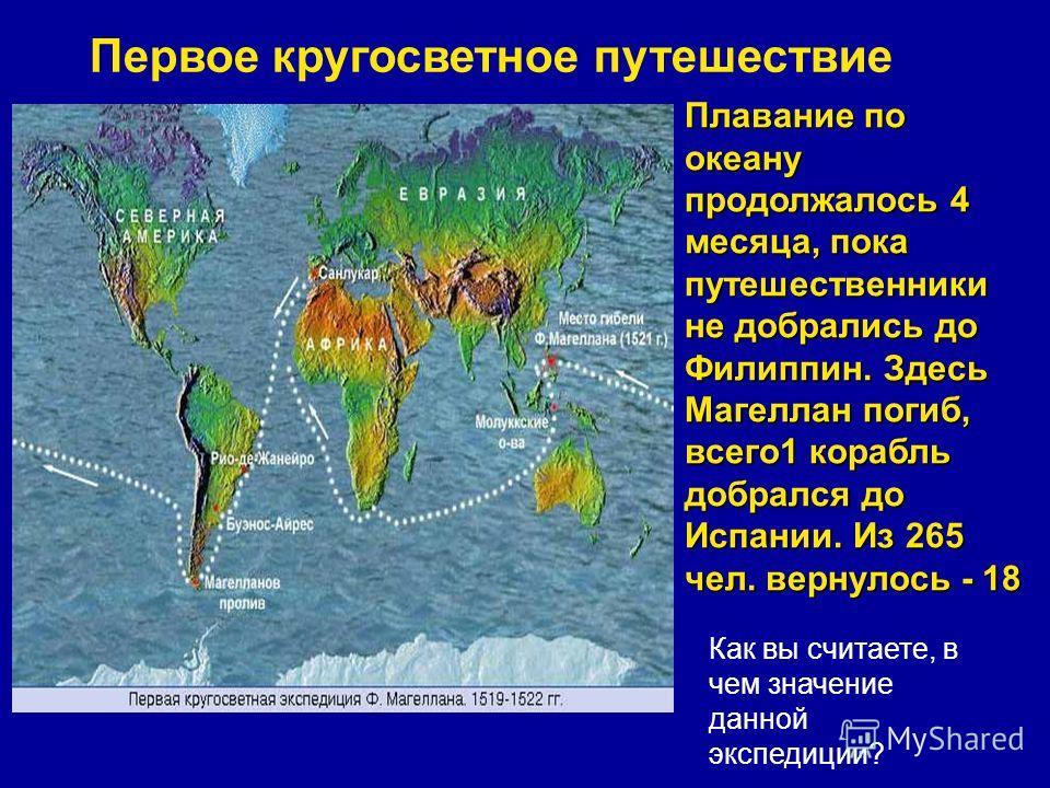 Первое кругосветное путешествие В 1519- 22гг. Фернан Магеллан совершил первое кругосветное путешествие; на 5 кораблях пересек Атлантику, обогнул Ю.Америку, открыв пролив названный его именем и вышел в Тихий океан. Плавание по океану продолжалось 4 ме